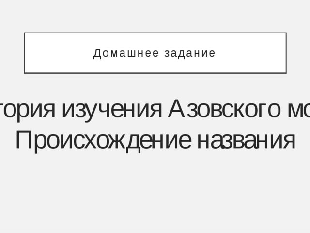 Домашнее задание История изучения Азовского моря. Происхождение названия