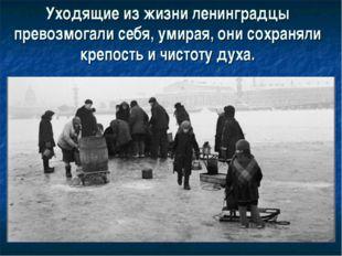 Уходящие из жизни ленинградцы превозмогали себя, умирая, они сохраняли крепос