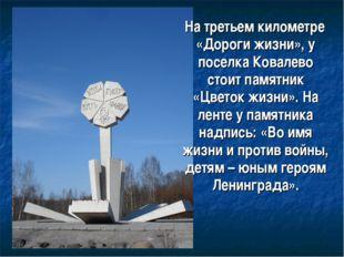На третьем километре «Дороги жизни», у поселка Ковалево стоит памятник «Цвет