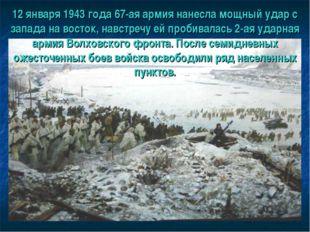 12 января 1943 года 67-ая армия нанесла мощный удар с запада на восток, навст