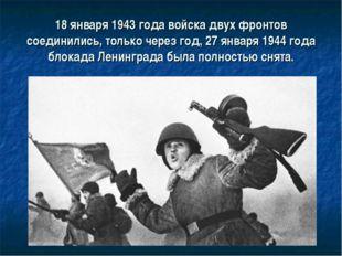18 января 1943 года войска двух фронтов соединились, только через год, 27 янв