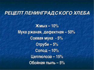 РЕЦЕПТ ЛЕНИНГРАДСКОГО ХЛЕБА Жмых – 10% Мука ржаная, дефектная – 50% Соевая м