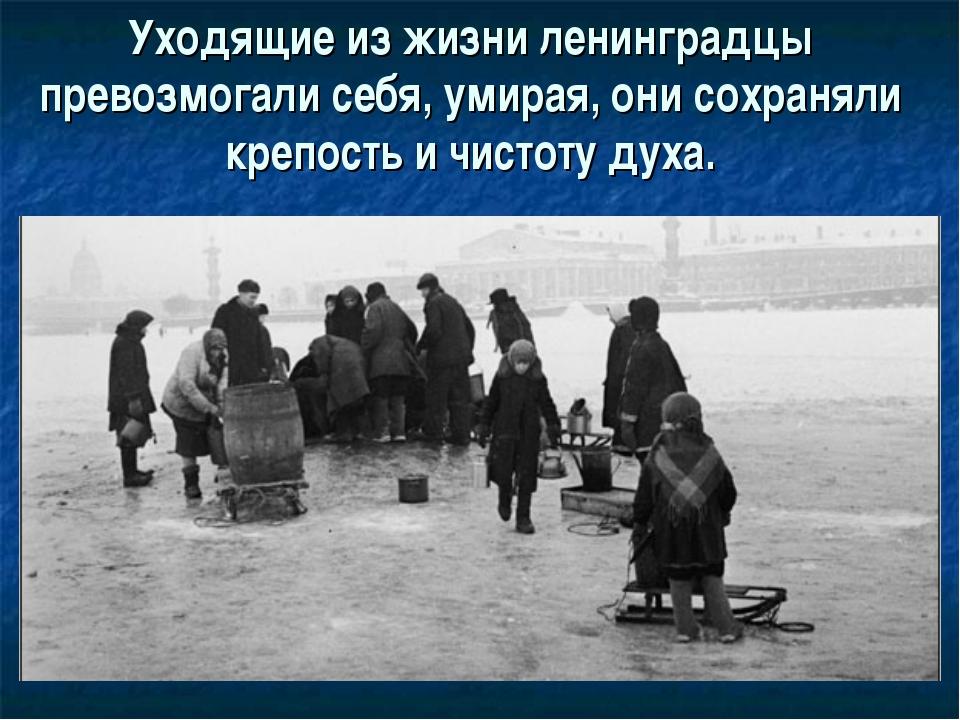 Уходящие из жизни ленинградцы превозмогали себя, умирая, они сохраняли крепос...