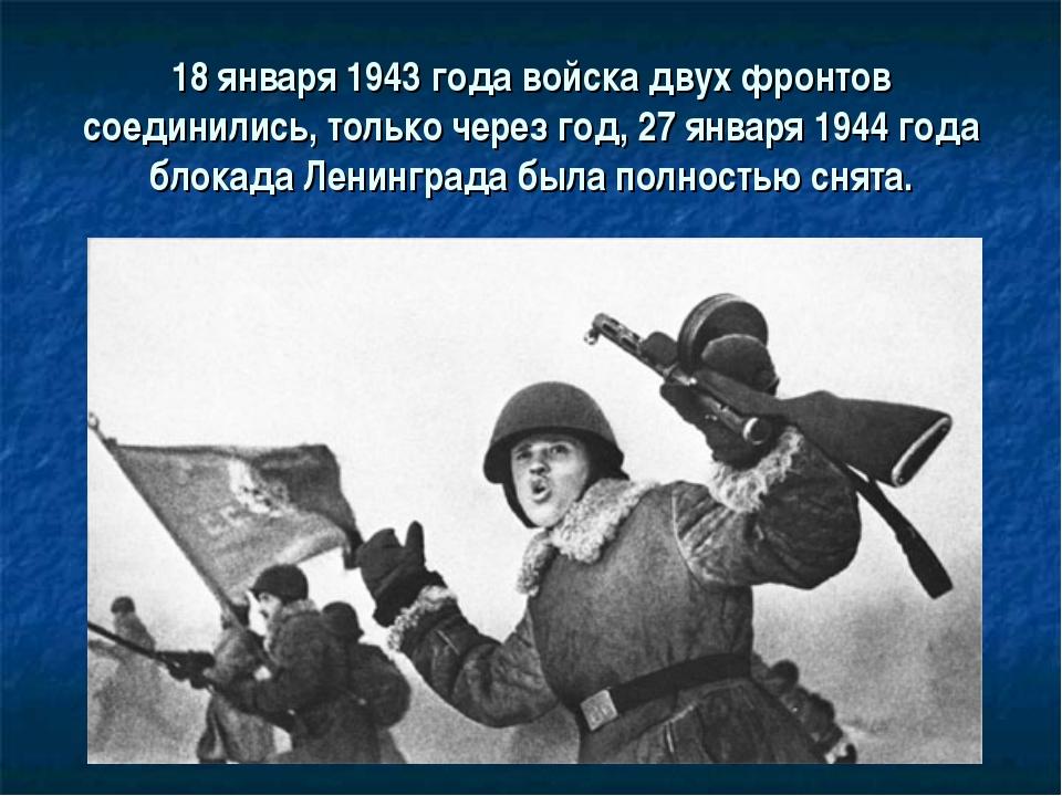 18 января 1943 года войска двух фронтов соединились, только через год, 27 янв...