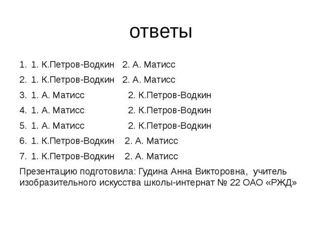 ответы 1. К.Петров-Водкин 2. А. Матисс 1. К.Петров-Водкин 2. А. Матисс 1. А....