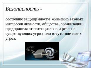 Безопасность - состояние защищённости жизненно важных интересов личности, общ