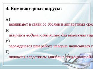 4. Компьютерные вирусы: А) возникают в связи со сбоями в аппаратных средствах