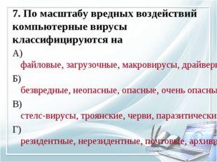 7. По масштабу вредных воздействий компьютерные вирусы классифицируются на А)