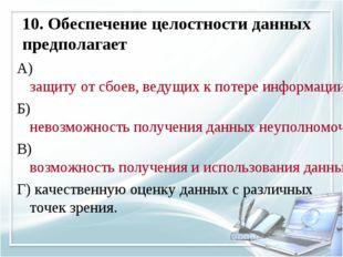 10. Обеспечение целостности данных предполагает А) защиту от сбоев, ведущих к