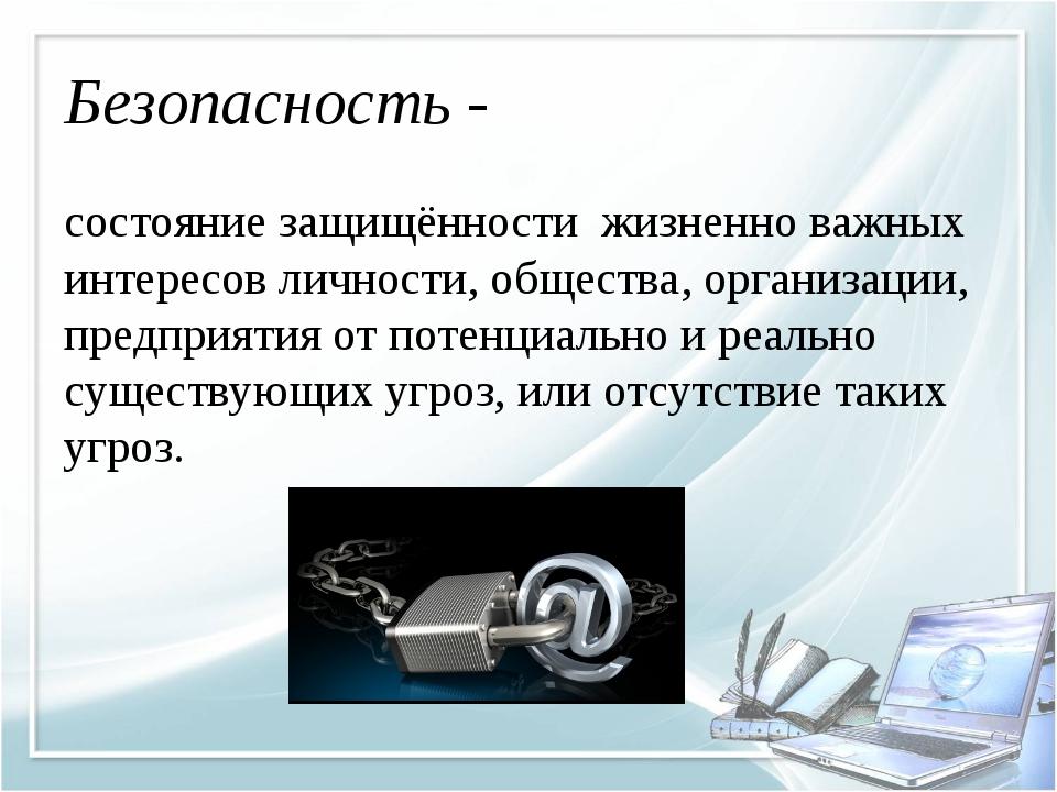 Безопасность - состояние защищённости жизненно важных интересов личности, общ...