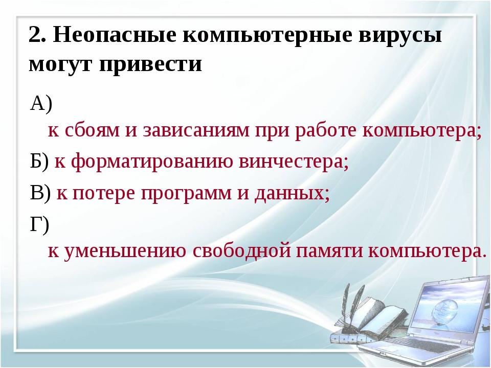 2. Неопасные компьютерные вирусы могут привести А) к сбоям и зависаниям при р...