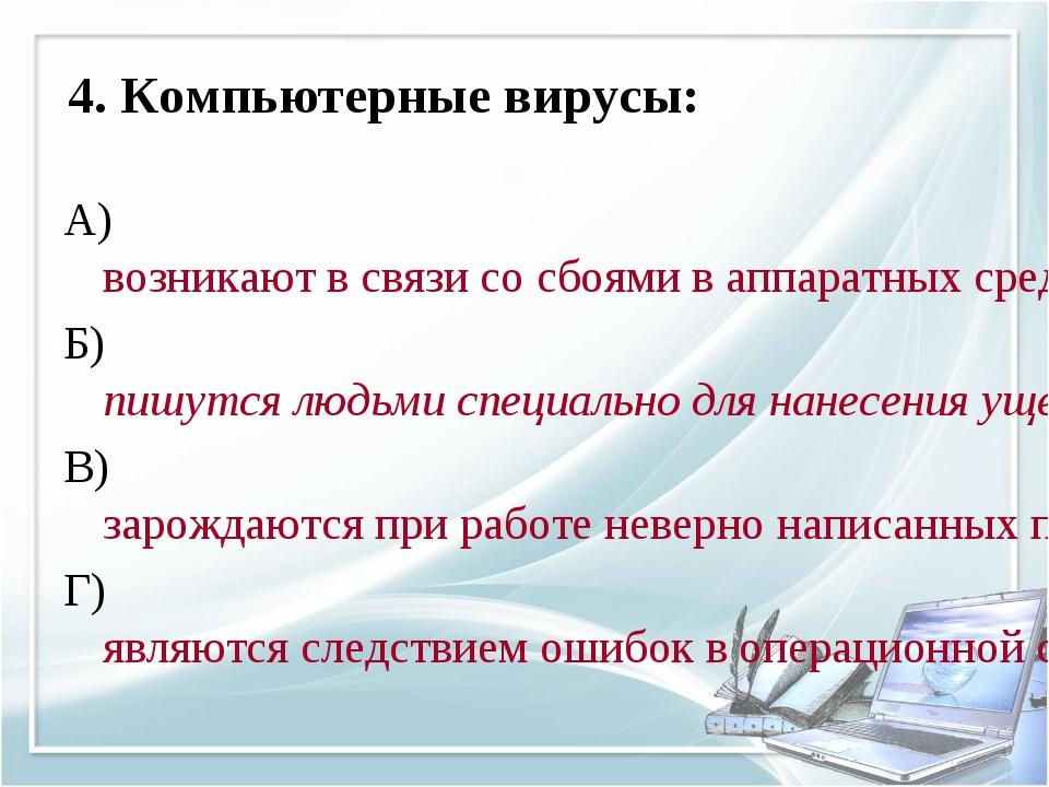 4. Компьютерные вирусы: А) возникают в связи со сбоями в аппаратных средствах...