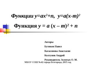 Функции у=ах2+n, у=а(х-m)2 Функция у = а (х – m)² + n Авторы Бутиков Павел Ка