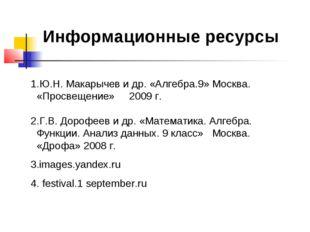 Информационные ресурсы 1.Ю.Н. Макарычев и др. «Алгебра.9» Москва. «Просвещени