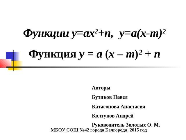 Функции у=ах2+n, у=а(х-m)2 Функция у = а (х – m)² + n Авторы Бутиков Павел Ка...