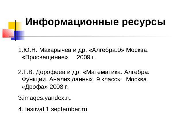 Информационные ресурсы 1.Ю.Н. Макарычев и др. «Алгебра.9» Москва. «Просвещени...