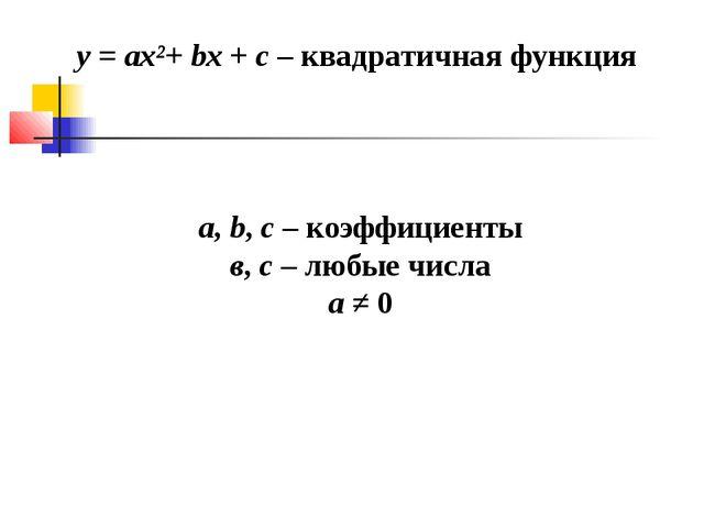 y = ax²+ bx + c – квадратичная функция a, b, c – коэффициенты в, c – любые чи...