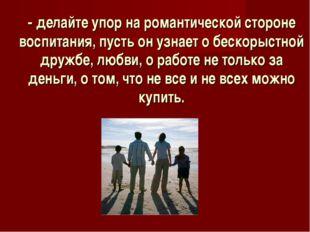 - делайте упор на романтической стороне воспитания, пусть он узнает о бескоры