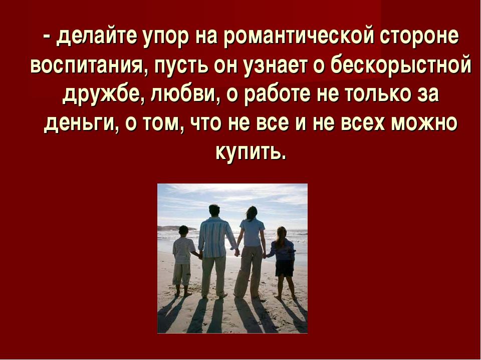 - делайте упор на романтической стороне воспитания, пусть он узнает о бескоры...
