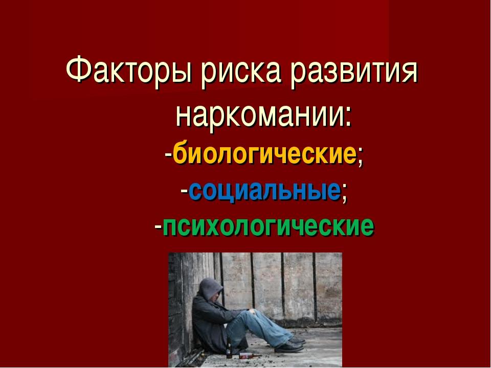 Факторы риска развития наркомании: -биологические; -социальные; -психологичес...