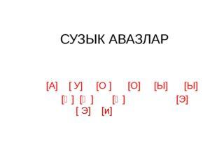 СУЗЫК АВАЗЛАР [А] [ У] [О ] [О] [Ы] [Ы] [Ә] [Ү ] [Ө] [Э] [ Э] [и]