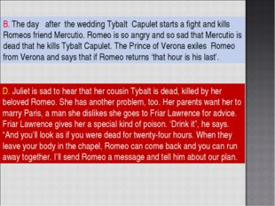 B. The day after the wedding Tybalt Capulet starts a fight and kills Romeos f