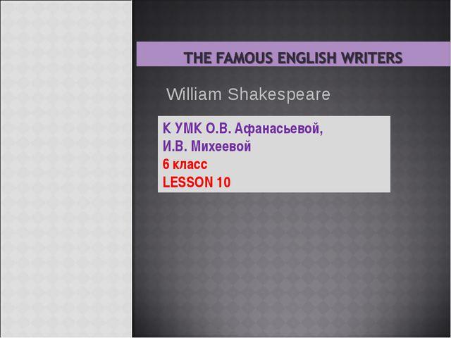 К УМК О.В. Афанасьевой, И.В. Михеевой 6 класс LESSON 10 William Shakespeare