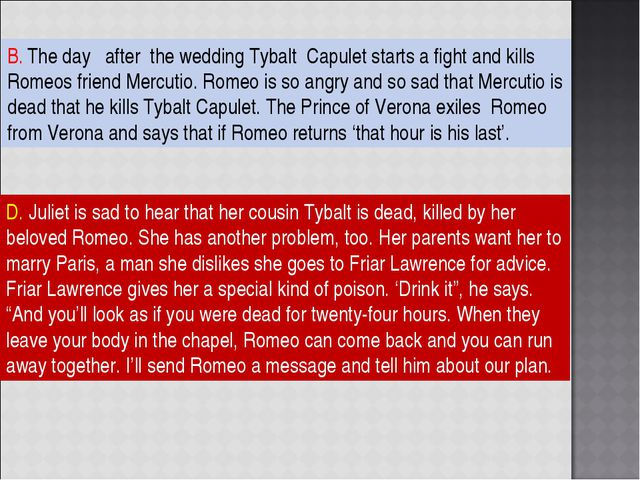 B. The day after the wedding Tybalt Capulet starts a fight and kills Romeos f...