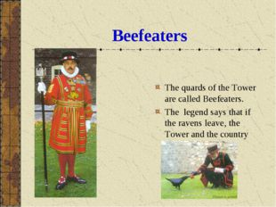 Beefeaters The quards of the Tower are called Beefeaters. The legend says tha