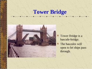 Tower Bridge Tower Bridge is a bascule-bridge. The bascules will open to let