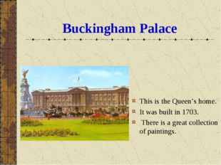 Buckingham Palace This is the Queen's home. It was built in 1703. There is a