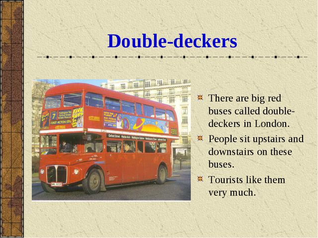 Double-deckers There are big red buses called double-deckers in London. Peopl...