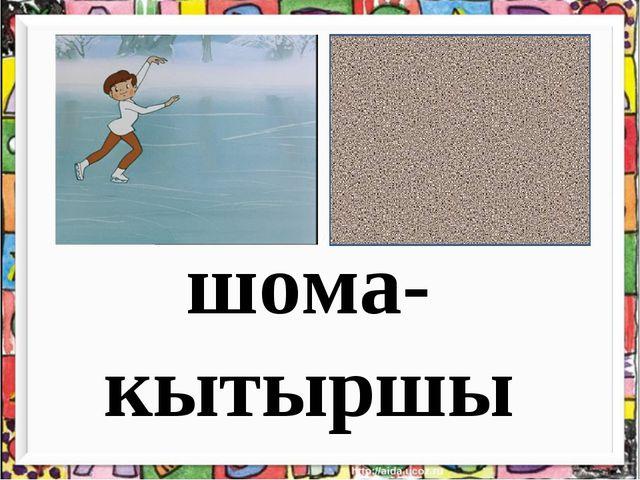 шома- кытыршы