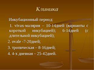 Клиника Инкубационный период: 1. vivax-малярия – 10-14дней (варианты с коротк