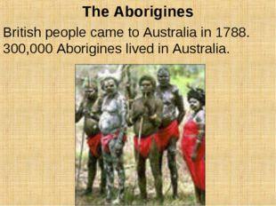 The Aborigines British people came to Australia in 1788. 300,000 Aborigines l