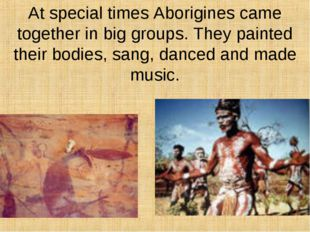 At special times Aborigines came together in big groups. They painted their b