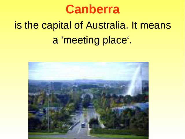 Canberra is the capital of Australia. It means a 'meeting place'.