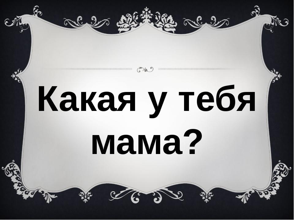 Какая у тебя мама?