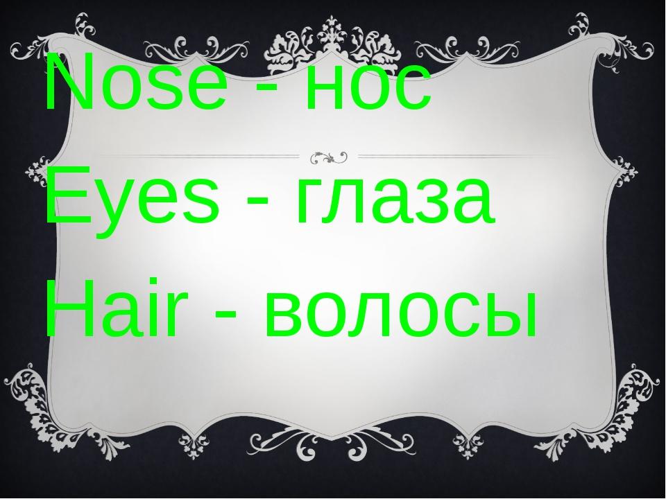 Nose - нос Eyes - глаза Hair - волосы