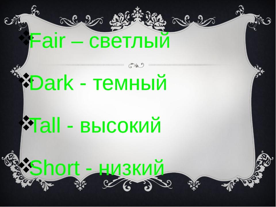 Fair – светлый Dark - темный Tall - высокий Short - низкий