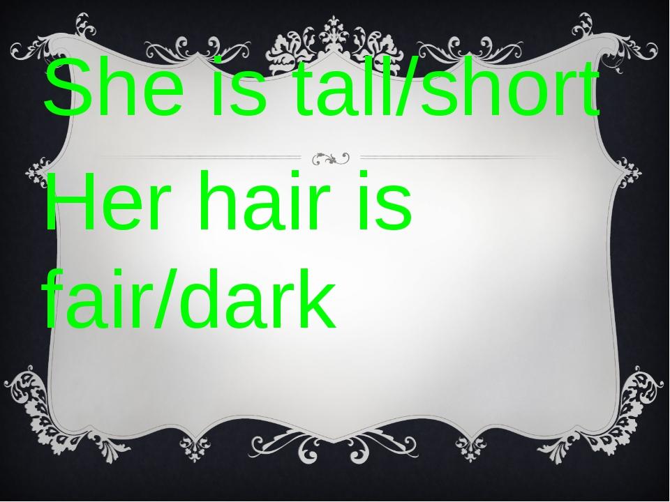 She is tall/short Her hair is fair/dark