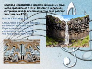 Водопад СвартифОсс, издающий мощный звук, часто сравнивают с НИМ. Назовите че