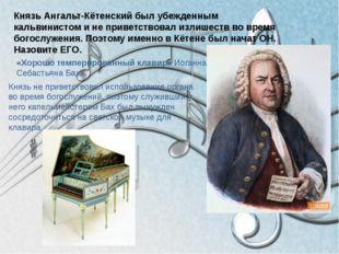 Князь Ангальт-Кётенский был убежденным кальвинистом и не приветствовал излише