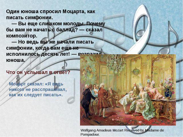 Один юноша спросил Моцарта, как писать симфонии. — Вы еще слишком молоды. Поч...