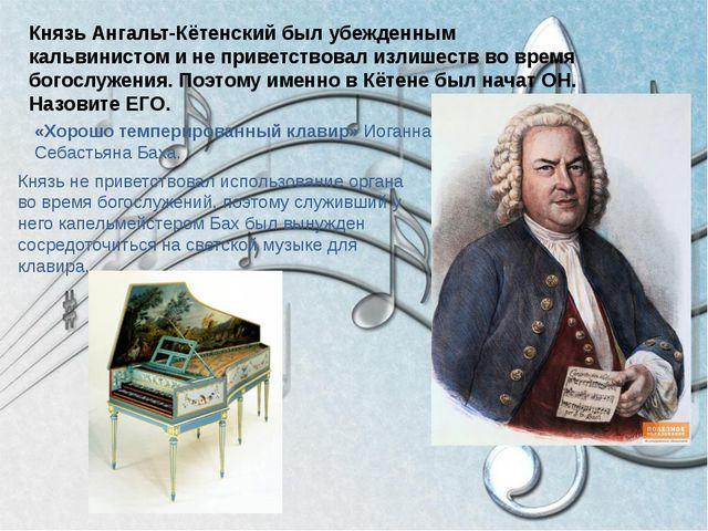 Князь Ангальт-Кётенский был убежденным кальвинистом и не приветствовал излише...