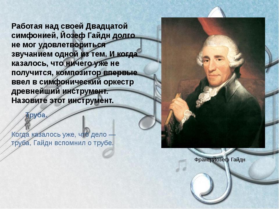 Когда казалось уже, что дело — труба,Гайднвспомнил о трубе. Работая над сво...