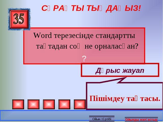 СҰРАҚТЫ ТЫҢДАҢЫЗ! Word терезесінде стандартты тақтадан соң не орналасқан? ? Д...