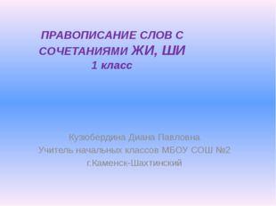 ПРАВОПИСАНИЕ СЛОВ С СОЧЕТАНИЯМИ ЖИ, ШИ 1 класс Кузюбердина Диана Павловна Учи