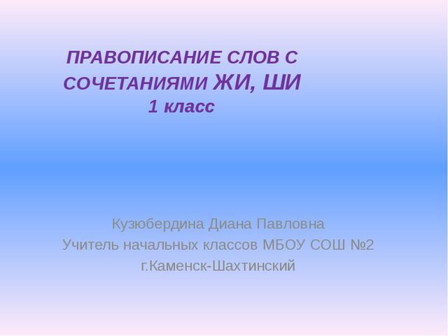 ПРАВОПИСАНИЕ СЛОВ С СОЧЕТАНИЯМИ ЖИ, ШИ 1 класс Кузюбердина Диана Павловна Учи...