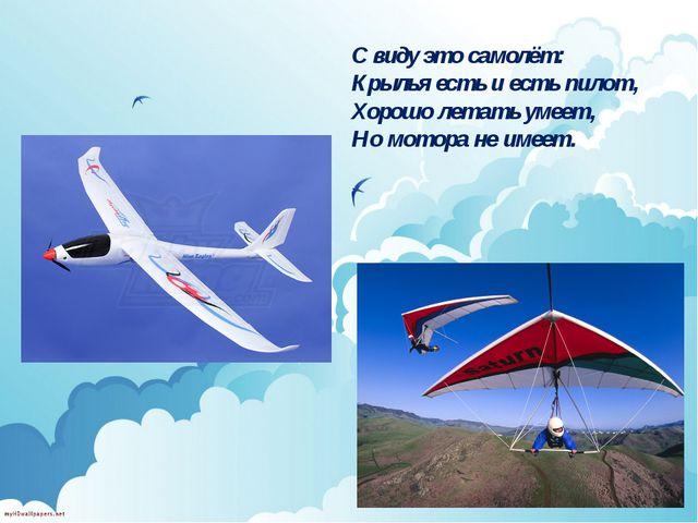 С виду это самолёт: Крылья есть и есть пилот, Хорошо летать умеет, Но мотора...